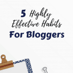5 Highly Effective Habits for Bloggers
